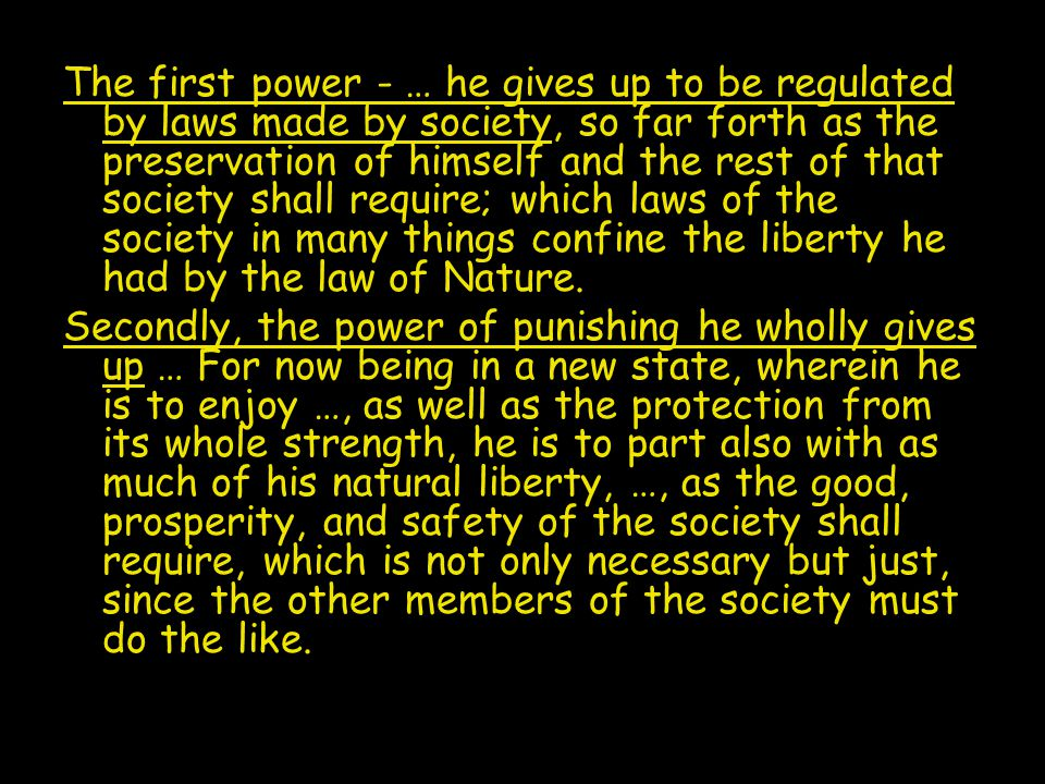 The first power - … he gives up to be regulated by laws made by society, so far forth as the preservation of himself and the rest of that society shall require; which laws of the society in many things confine the liberty he had by the law of Nature.