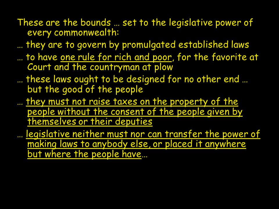 These are the bounds … set to the legislative power of every commonwealth: … they are to govern by promulgated established laws … to have one rule for rich and poor, for the favorite at Court and the countryman at plow … these laws ought to be designed for no other end … but the good of the people … they must not raise taxes on the property of the people without the consent of the people given by themselves or their deputies … legislative neither must nor can transfer the power of making laws to anybody else, or placed it anywhere but where the people have…