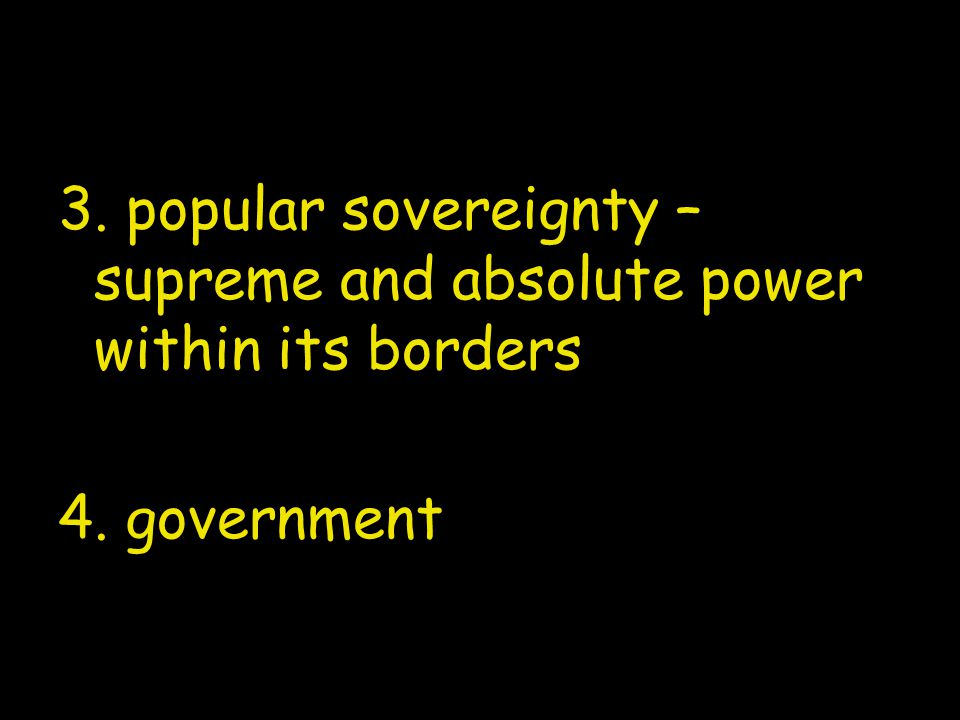 3. popular sovereignty – supreme and absolute power within its borders 4. government