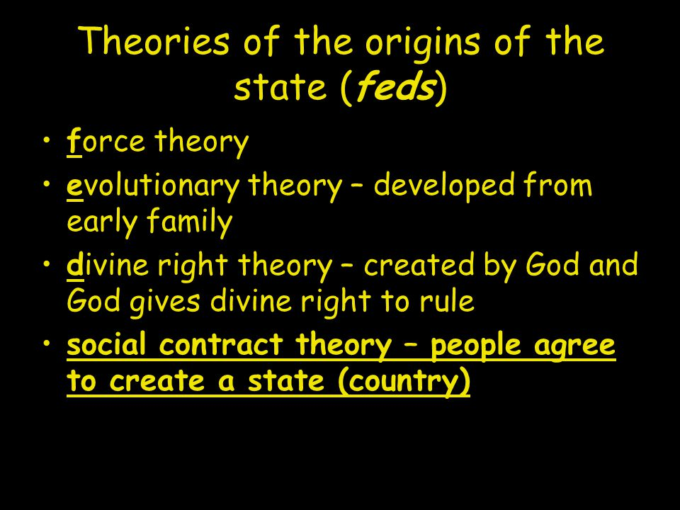 Theories of the origins of the state (feds) force theory evolutionary theory – developed from early family divine right theory – created by God and God gives divine right to rule social contract theory – people agree to create a state (country)