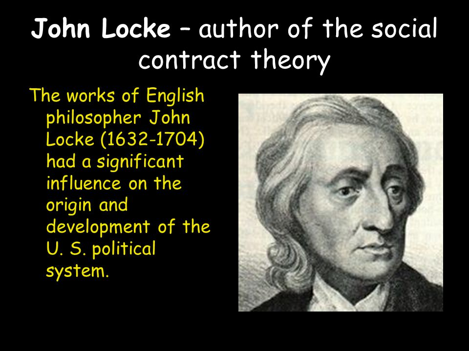 John Locke – author of the social contract theory The works of English philosopher John Locke (1632-1704) had a significant influence on the origin and development of the U.