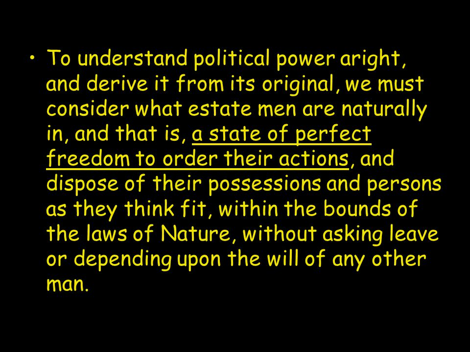 To understand political power aright, and derive it from its original, we must consider what estate men are naturally in, and that is, a state of perfect freedom to order their actions, and dispose of their possessions and persons as they think fit, within the bounds of the laws of Nature, without asking leave or depending upon the will of any other man.