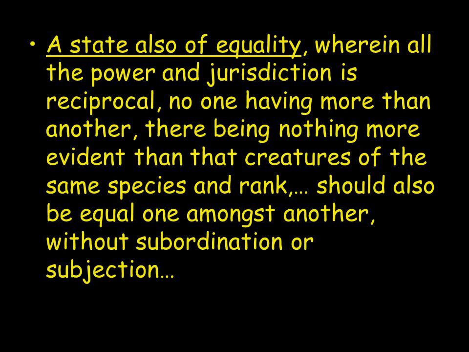 A state also of equality, wherein all the power and jurisdiction is reciprocal, no one having more than another, there being nothing more evident than that creatures of the same species and rank,… should also be equal one amongst another, without subordination or subjection…