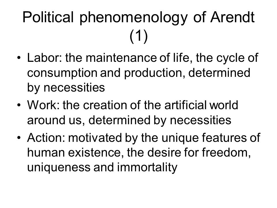 Political phenomenology of Arendt (1) Labor: the maintenance of life, the cycle of consumption and production, determined by necessities Work: the creation of the artificial world around us, determined by necessities Action: motivated by the unique features of human existence, the desire for freedom, uniqueness and immortality