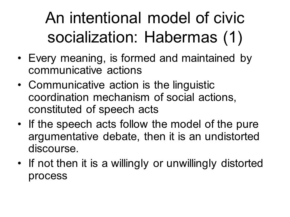 An intentional model of civic socialization: Habermas (1) Every meaning, is formed and maintained by communicative actions Communicative action is the linguistic coordination mechanism of social actions, constituted of speech acts If the speech acts follow the model of the pure argumentative debate, then it is an undistorted discourse.