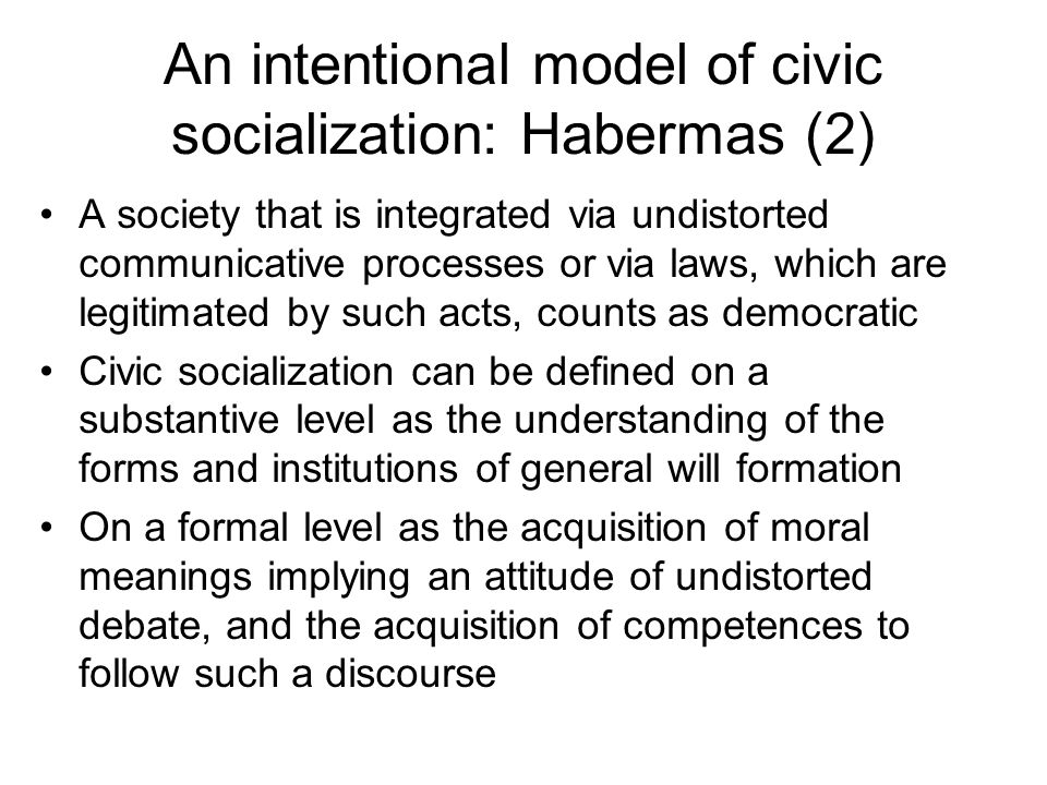 An intentional model of civic socialization: Habermas (2) A society that is integrated via undistorted communicative processes or via laws, which are legitimated by such acts, counts as democratic Civic socialization can be defined on a substantive level as the understanding of the forms and institutions of general will formation On a formal level as the acquisition of moral meanings implying an attitude of undistorted debate, and the acquisition of competences to follow such a discourse