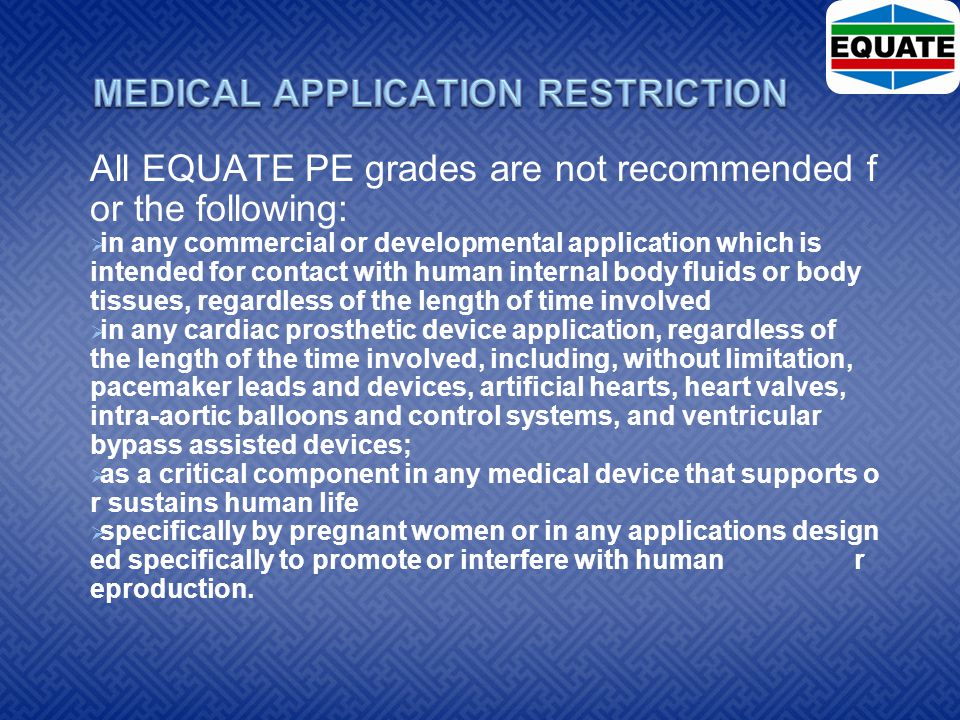 All EQUATE PE grades are not recommended f or the following:  in any commercial or developmental application which is intended for contact with human internal body fluids or body tissues, regardless of the length of time involved  in any cardiac prosthetic device application, regardless of the length of the time involved, including, without limitation, pacemaker leads and devices, artificial hearts, heart valves, intra-aortic balloons and control systems, and ventricular bypass assisted devices;  as a critical component in any medical device that supports o r sustains human life  specifically by pregnant women or in any applications design ed specifically to promote or interfere with human r eproduction.