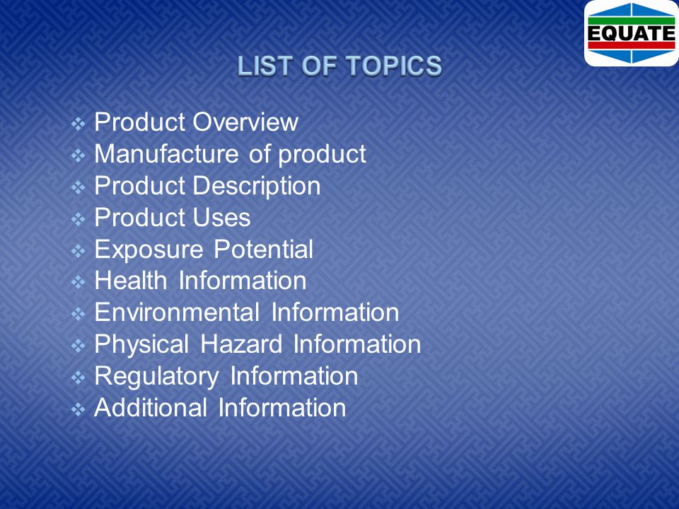  Product Overview  Manufacture of product  Product Description  Product Uses  Exposure Potential  Health Information  Environmental Information  Physical Hazard Information  Regulatory Information  Additional Information