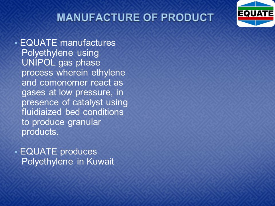  EQUATE manufactures Polyethylene using UNIPOL gas phase process wherein ethylene and comonomer react as gases at low pressure, in presence of catalyst using fluidiaized bed conditions to produce granular products.
