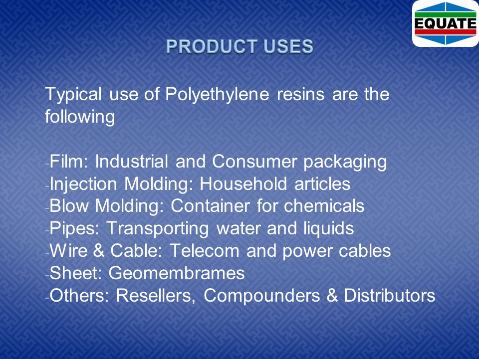 Typical use of Polyethylene resins are the following - Film: Industrial and Consumer packaging - Injection Molding: Household articles - Blow Molding: Container for chemicals - Pipes: Transporting water and liquids - Wire & Cable: Telecom and power cables - Sheet: Geomembrames - Others: Resellers, Compounders & Distributors