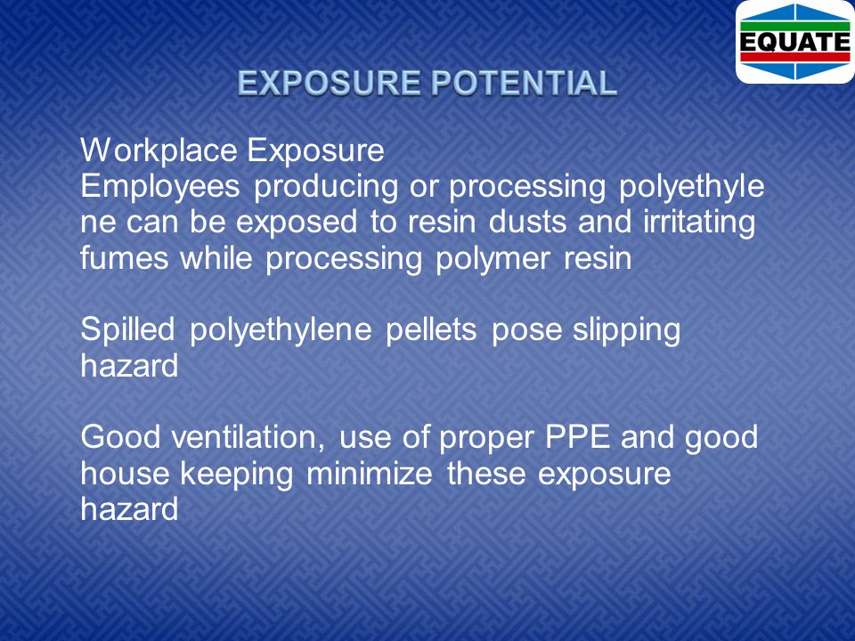 Workplace Exposure Employees producing or processing polyethyle ne can be exposed to resin dusts and irritating fumes while processing polymer resin Spilled polyethylene pellets pose slipping hazard Good ventilation, use of proper PPE and good house keeping minimize these exposure hazard