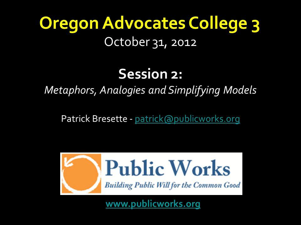 Session 2: Metaphors, Analogies and Simplifying Models Patrick Bresette - patrick@publicworks.orgpatrick@publicworks.org www.publicworks.org Oregon Ad