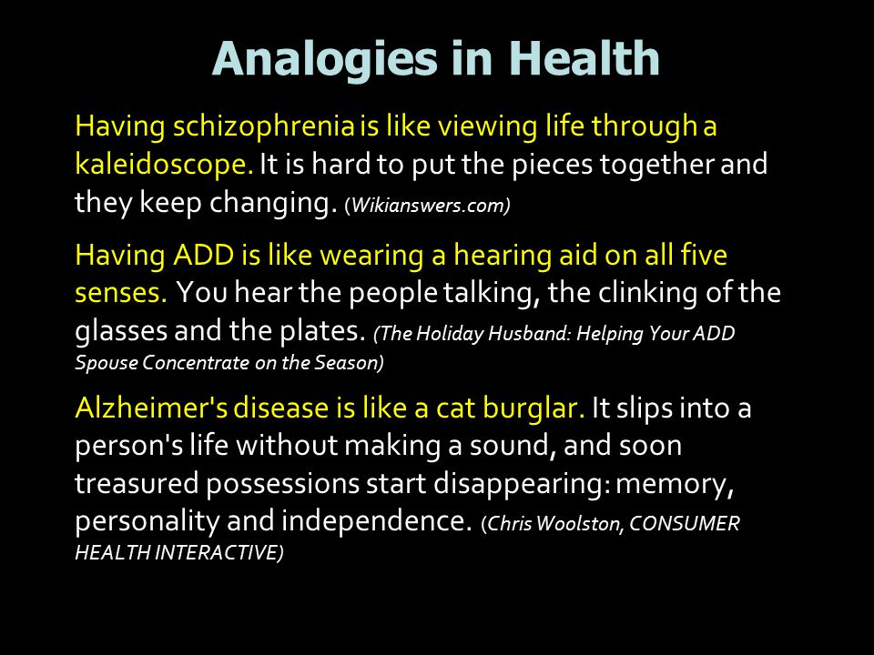 Analogies in Health Having schizophrenia is like viewing life through a kaleidoscope. It is hard to put the pieces together and they keep changing. (W