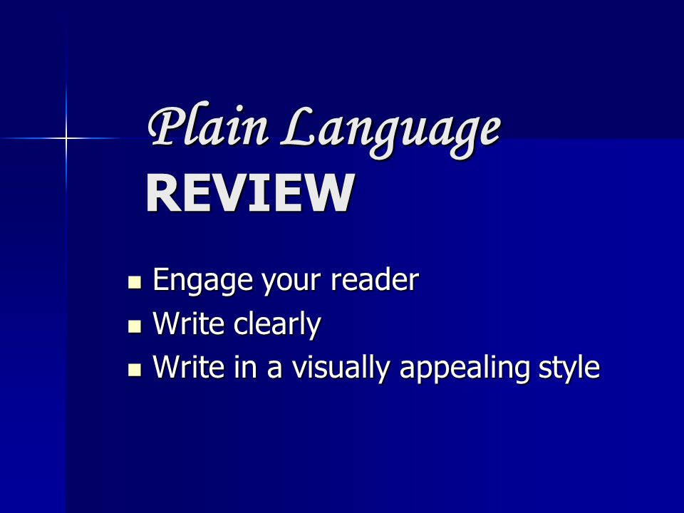 Plain Language REVIEW Engage your reader Engage your reader Write clearly Write clearly Write in a visually appealing style Write in a visually appealing style