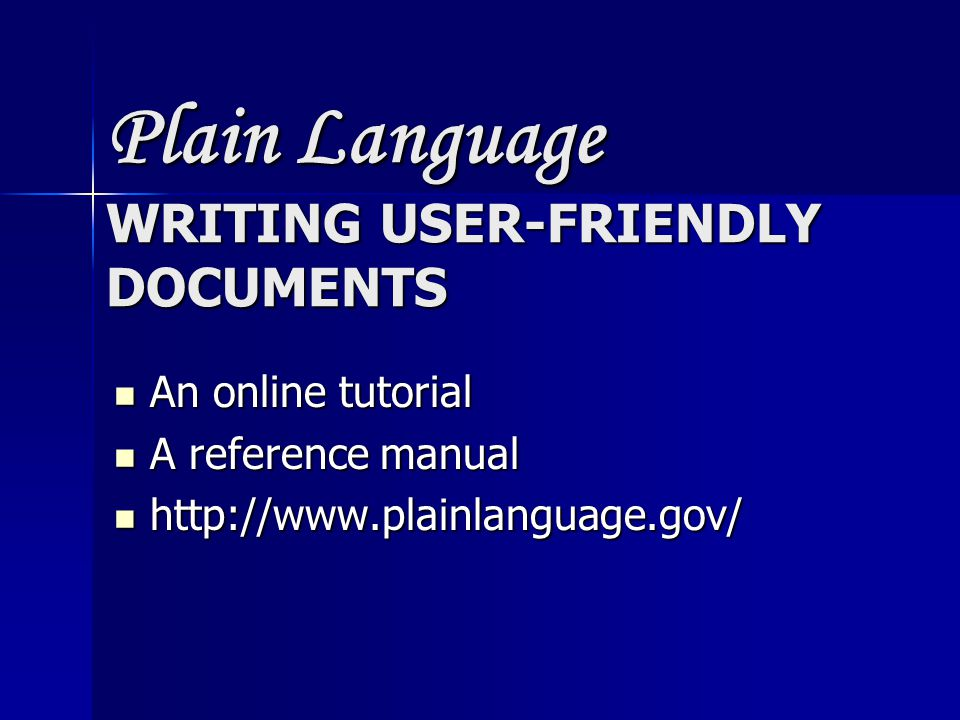 Plain Language WRITING USER-FRIENDLY DOCUMENTS An online tutorial An online tutorial A reference manual A reference manual http://www.plainlanguage.gov/ http://www.plainlanguage.gov/