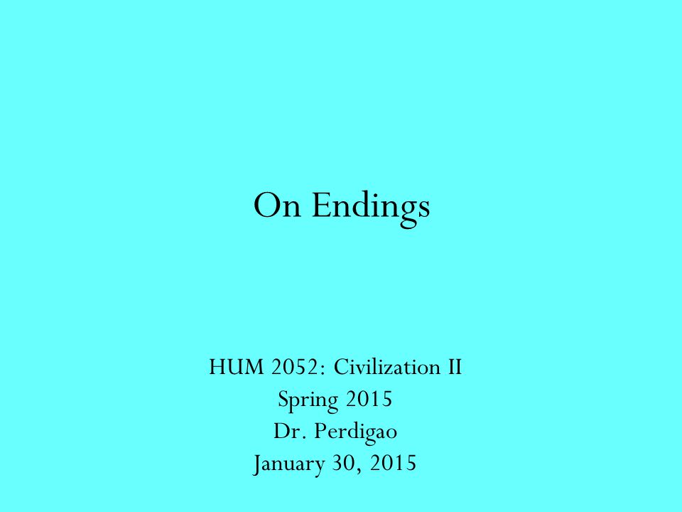 On Endings HUM 2052: Civilization II Spring 2015 Dr. Perdigao January 30, 2015