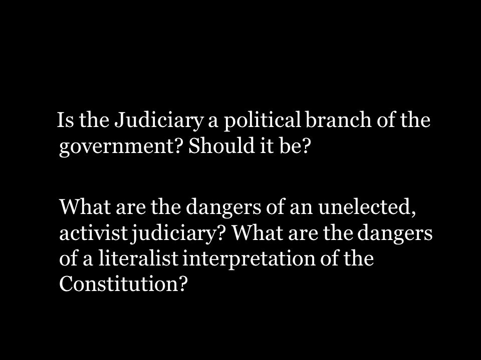 Is the Judiciary a political branch of the government? Should it be? What are the dangers of an unelected, activist judiciary? What are the dangers of