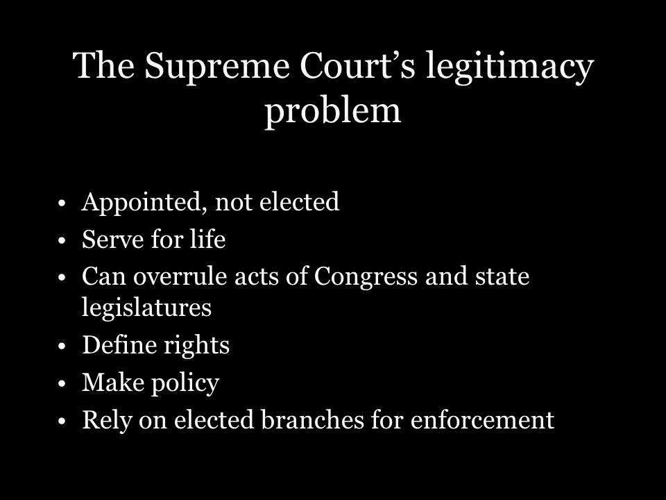 The Supreme Court's legitimacy problem Appointed, not elected Serve for life Can overrule acts of Congress and state legislatures Define rights Make p