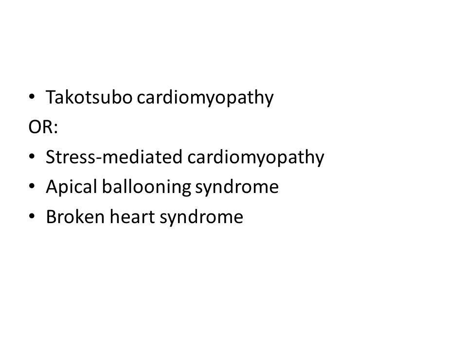 Takotsubo cardiomyopathy OR: Stress-mediated cardiomyopathy Apical ballooning syndrome Broken heart syndrome