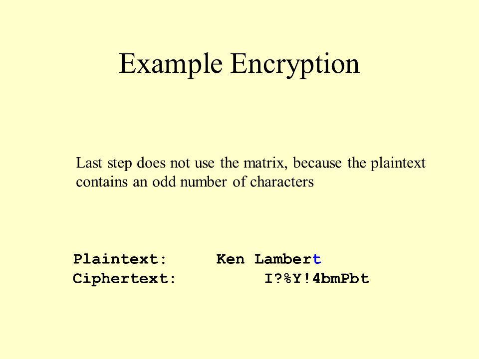 Example Encryption Plaintext:Ken Lambert Ciphertext: I %Y!4bmPbt Last step does not use the matrix, because the plaintext contains an odd number of characters