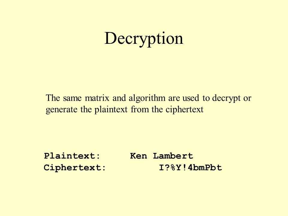 Decryption Plaintext:Ken Lambert Ciphertext: I %Y!4bmPbt The same matrix and algorithm are used to decrypt or generate the plaintext from the ciphertext