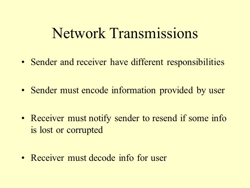 Network Transmissions Sender and receiver have different responsibilities Sender must encode information provided by user Receiver must notify sender to resend if some info is lost or corrupted Receiver must decode info for user