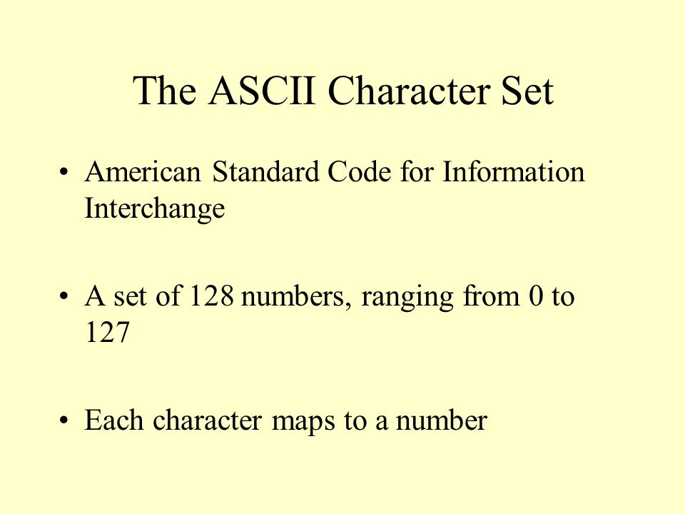 The ASCII Character Set American Standard Code for Information Interchange A set of 128 numbers, ranging from 0 to 127 Each character maps to a number