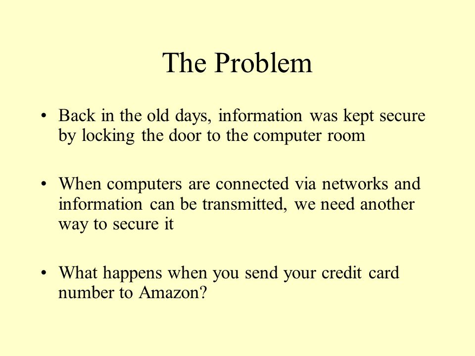 The Problem Back in the old days, information was kept secure by locking the door to the computer room When computers are connected via networks and i