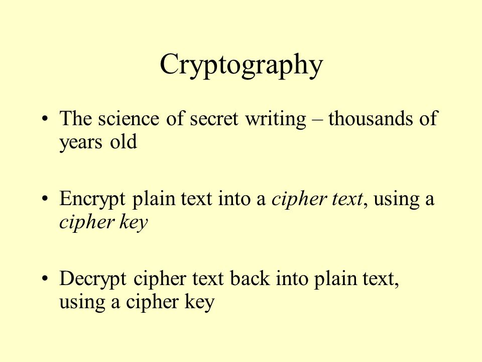 Cryptography The science of secret writing – thousands of years old Encrypt plain text into a cipher text, using a cipher key Decrypt cipher text back into plain text, using a cipher key