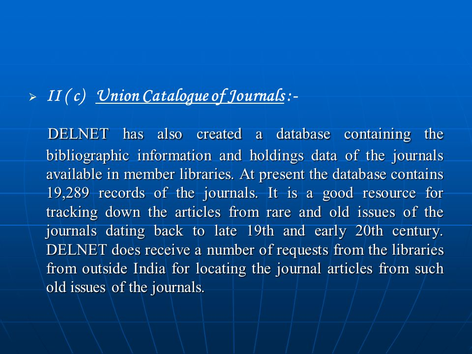   II ( c) Union Catalogue of Journals :- DELNET has also created a database containing the bibliographic information and holdings data of the journals available in member libraries.