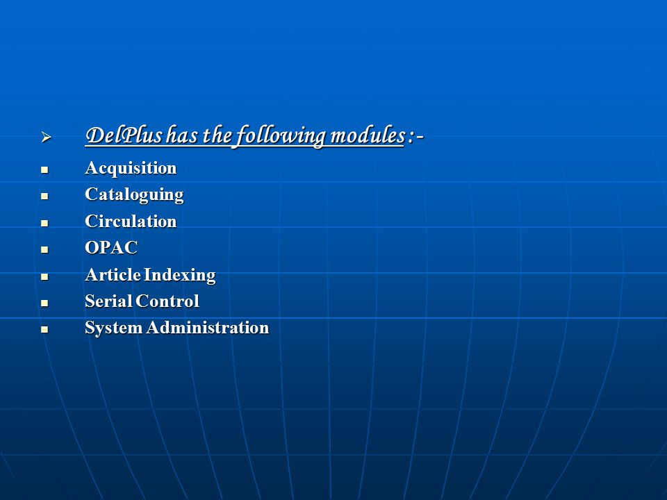  DelPlus has the following modules :- Acquisition Acquisition Cataloguing Cataloguing Circulation Circulation OPAC OPAC Article Indexing Article Indexing Serial Control Serial Control System Administration System Administration