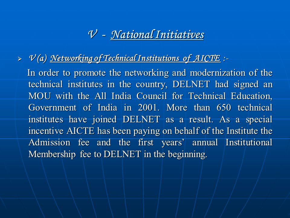 V - National Initiatives  V (a) Networking of Technical Institutions of AICTE :- In order to promote the networking and modernization of the technical institutes in the country, DELNET had signed an MOU with the All India Council for Technical Education, Government of India in 2001.