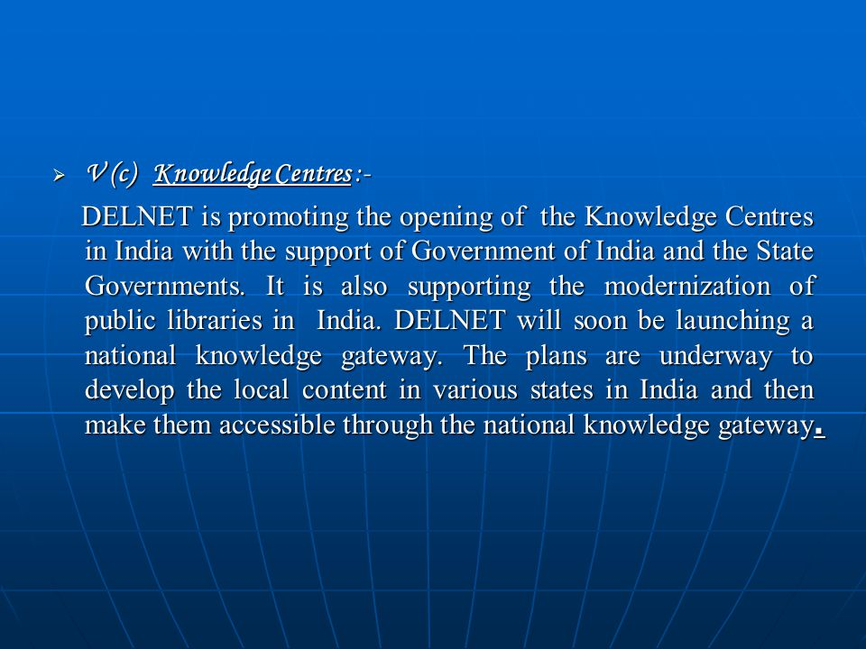  V (c) Knowledge Centres :- DELNET is promoting the opening of the Knowledge Centres in India with the support of Government of India and the State Governments.