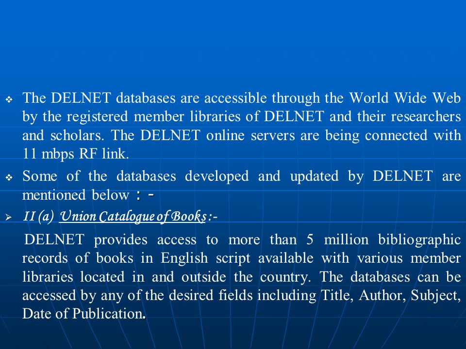   The DELNET databases are accessible through the World Wide Web by the registered member libraries of DELNET and their researchers and scholars.