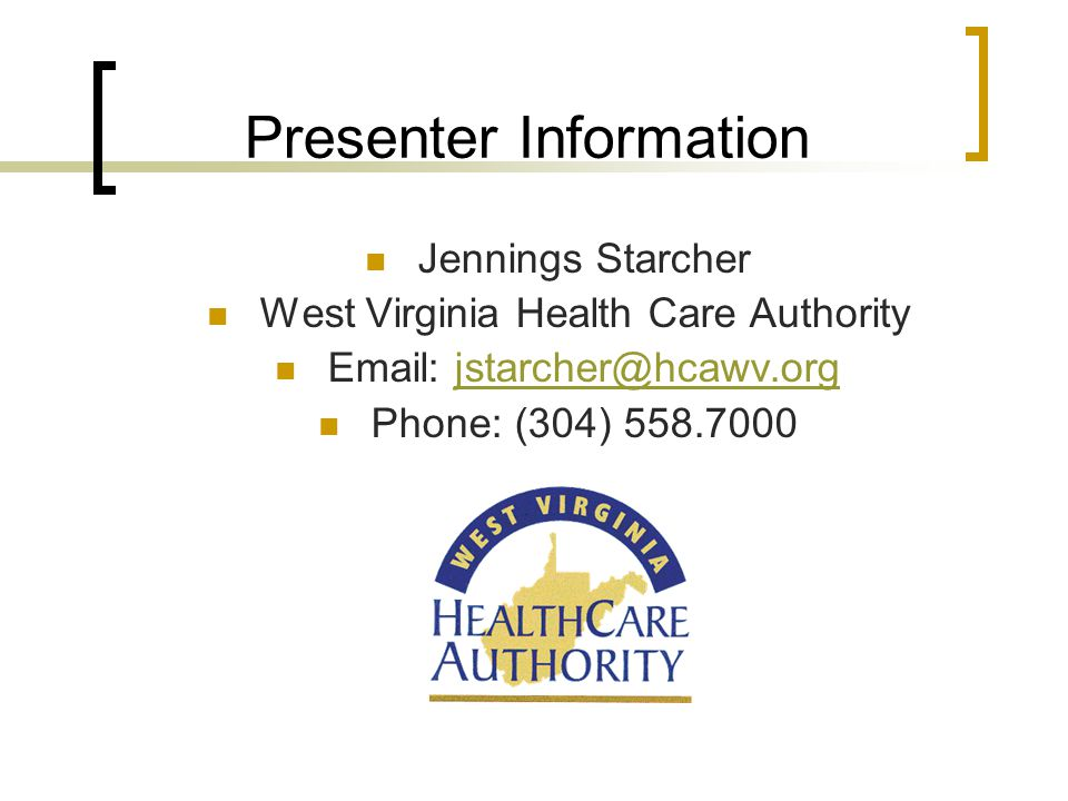 Presenter Information Jennings Starcher West Virginia Health Care Authority Email: jstarcher@hcawv.orgjstarcher@hcawv.org Phone: (304) 558.7000