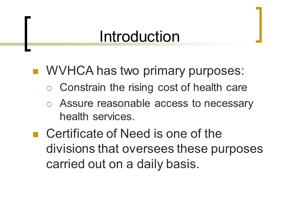 Introduction WVHCA has two primary purposes:  Constrain the rising cost of health care  Assure reasonable access to necessary health services.