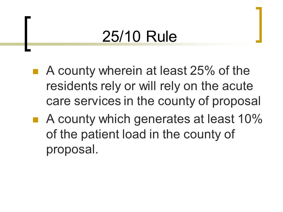 25/10 Rule A county wherein at least 25% of the residents rely or will rely on the acute care services in the county of proposal A county which generates at least 10% of the patient load in the county of proposal.