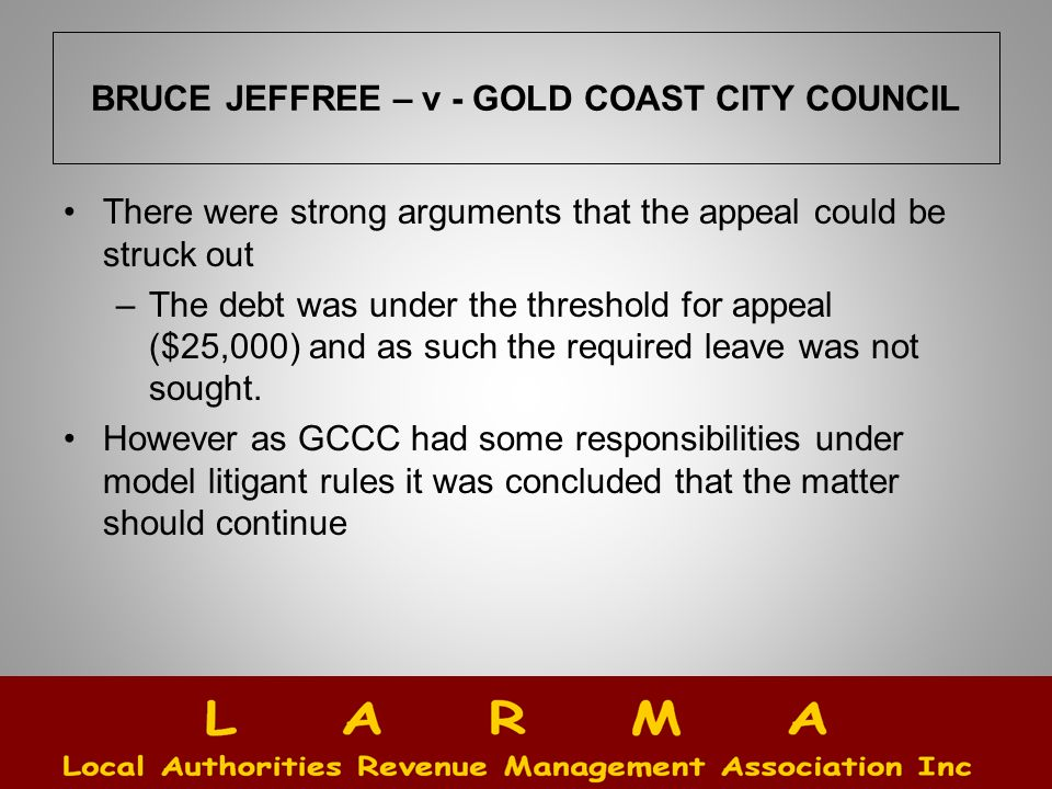 BRUCE JEFFREE – v - GOLD COAST CITY COUNCIL There were strong arguments that the appeal could be struck out –The debt was under the threshold for appeal ($25,000) and as such the required leave was not sought.