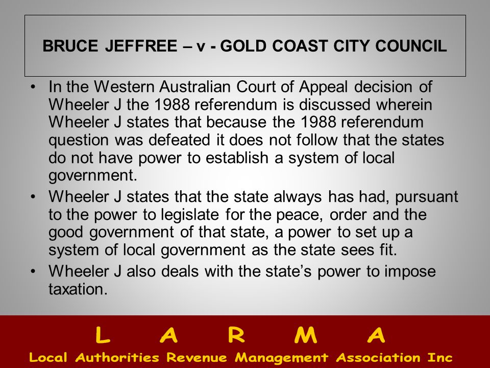 BRUCE JEFFREE – v - GOLD COAST CITY COUNCIL In the Western Australian Court of Appeal decision of Wheeler J the 1988 referendum is discussed wherein Wheeler J states that because the 1988 referendum question was defeated it does not follow that the states do not have power to establish a system of local government.