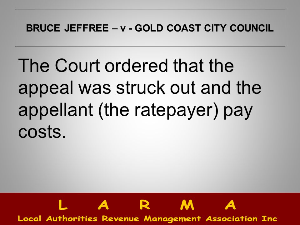 BRUCE JEFFREE – v - GOLD COAST CITY COUNCIL The Court ordered that the appeal was struck out and the appellant (the ratepayer) pay costs.