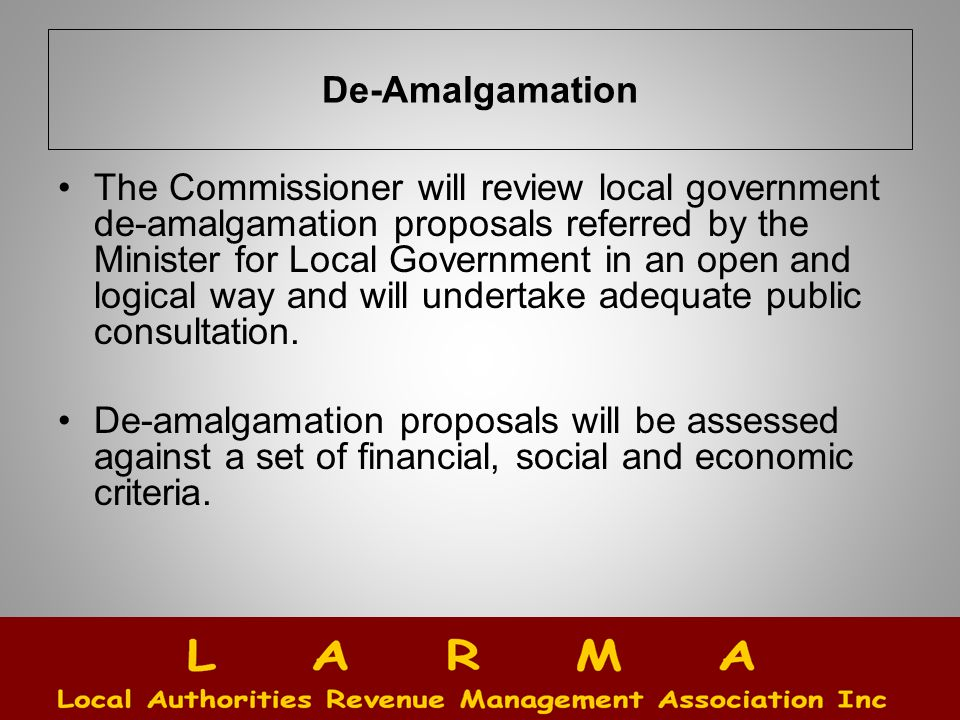 De-Amalgamation The Commissioner will review local government de-amalgamation proposals referred by the Minister for Local Government in an open and logical way and will undertake adequate public consultation.