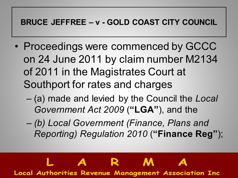 BRUCE JEFFREE – v - GOLD COAST CITY COUNCIL Proceedings were commenced by GCCC on 24 June 2011 by claim number M2134 of 2011 in the Magistrates Court at Southport for rates and charges –(a) made and levied by the Council the Local Government Act 2009 ( LGA ), and the –(b) Local Government (Finance, Plans and Reporting) Regulation 2010 ( Finance Reg );