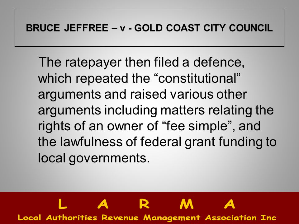 BRUCE JEFFREE – v - GOLD COAST CITY COUNCIL The ratepayer then filed a defence, which repeated the constitutional arguments and raised various other arguments including matters relating the rights of an owner of fee simple , and the lawfulness of federal grant funding to local governments.