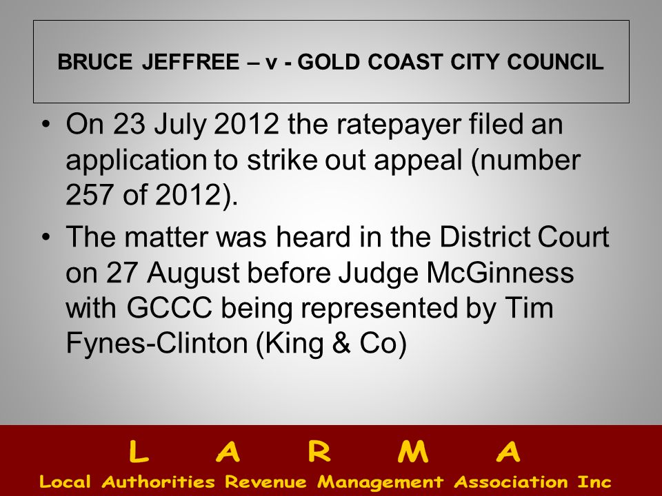 BRUCE JEFFREE – v - GOLD COAST CITY COUNCIL On 23 July 2012 the ratepayer filed an application to strike out appeal (number 257 of 2012).