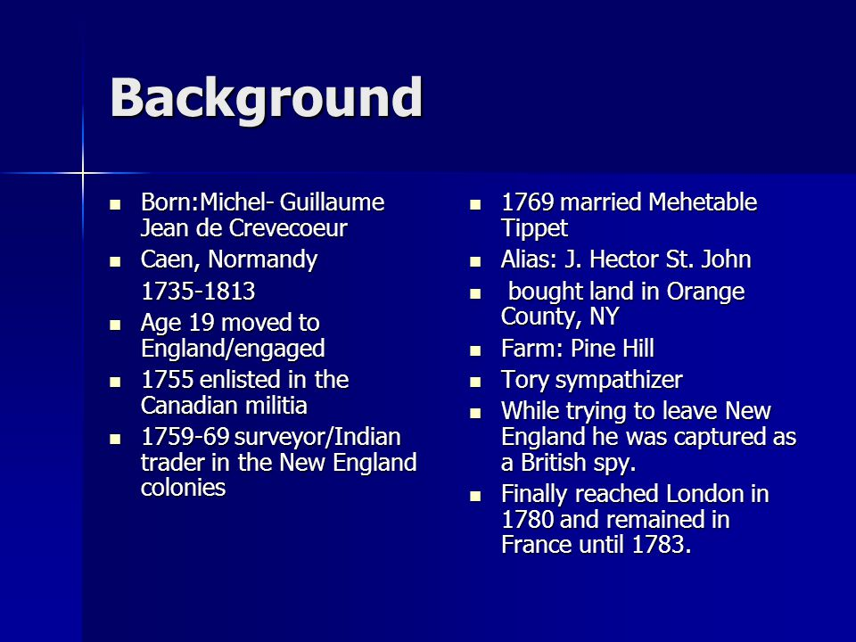 Background Born:Michel- Guillaume Jean de Crevecoeur Born:Michel- Guillaume Jean de Crevecoeur Caen, Normandy Caen, Normandy1735-1813 Age 19 moved to England/engaged Age 19 moved to England/engaged 1755 enlisted in the Canadian militia 1755 enlisted in the Canadian militia 1759-69 surveyor/Indian trader in the New England colonies 1759-69 surveyor/Indian trader in the New England colonies 1769 married Mehetable Tippet 1769 married Mehetable Tippet Alias: J.