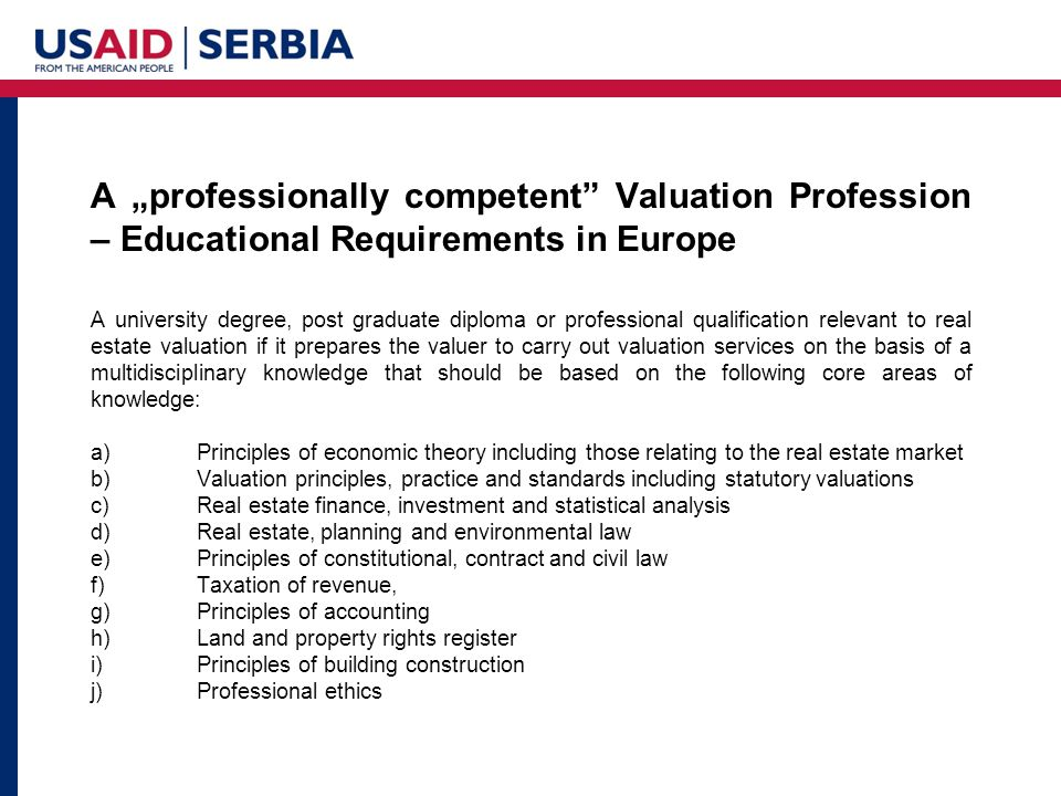 "A ""professionally competent Valuation Profession – Educational Requirements in Europe A university degree, post graduate diploma or professional qualification relevant to real estate valuation if it prepares the valuer to carry out valuation services on the basis of a multidisciplinary knowledge that should be based on the following core areas of knowledge: a)Principles of economic theory including those relating to the real estate market b)Valuation principles, practice and standards including statutory valuations c)Real estate finance, investment and statistical analysis d)Real estate, planning and environmental law e)Principles of constitutional, contract and civil law f)Taxation of revenue, g)Principles of accounting h)Land and property rights register i)Principles of building construction j)Professional ethics"
