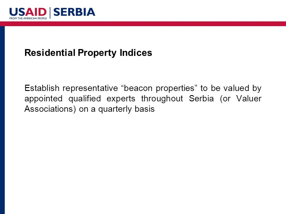 Residential Property Indices Establish representative beacon properties to be valued by appointed qualified experts throughout Serbia (or Valuer Associations) on a quarterly basis