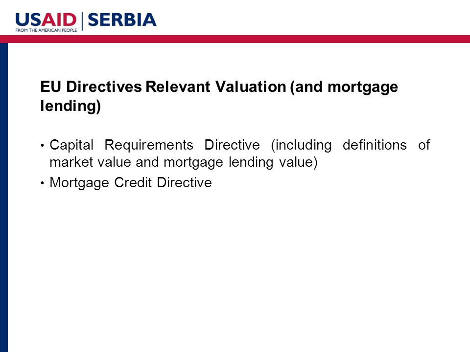 EU Directives Relevant Valuation (and mortgage lending) Capital Requirements Directive (including definitions of market value and mortgage lending value) Mortgage Credit Directive