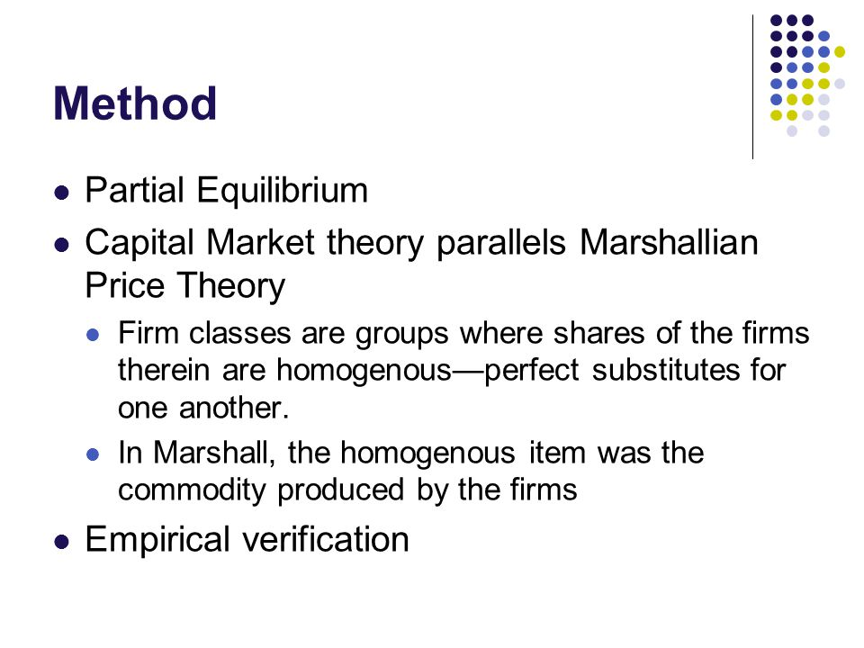 Method Partial Equilibrium Capital Market theory parallels Marshallian Price Theory Firm classes are groups where shares of the firms therein are homogenous—perfect substitutes for one another.