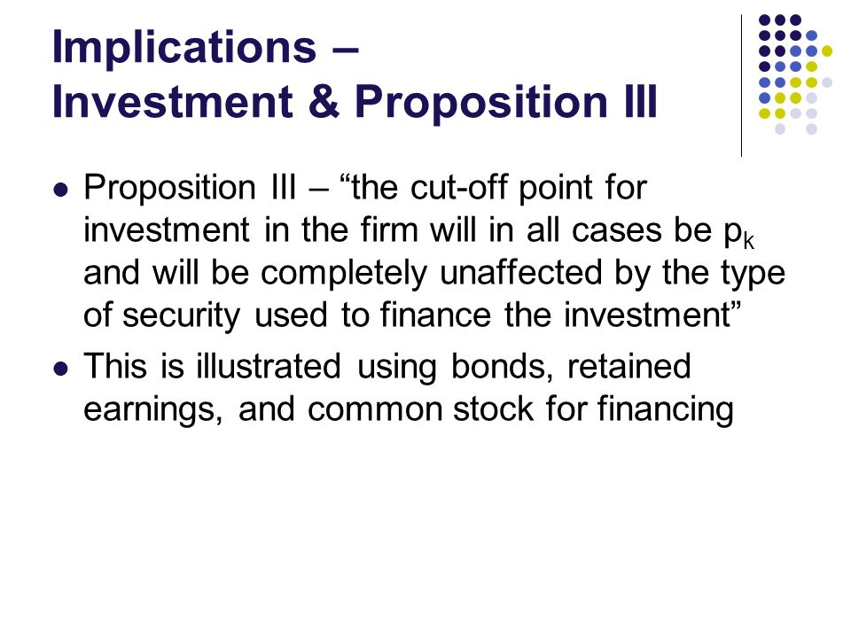 Implications – Investment & Proposition III Proposition III – the cut-off point for investment in the firm will in all cases be p k and will be completely unaffected by the type of security used to finance the investment This is illustrated using bonds, retained earnings, and common stock for financing
